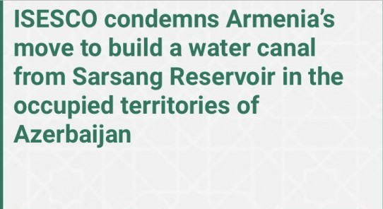 ISESCO condemns Armenia's move to build a water canal in occupied territories of Azerbaijan